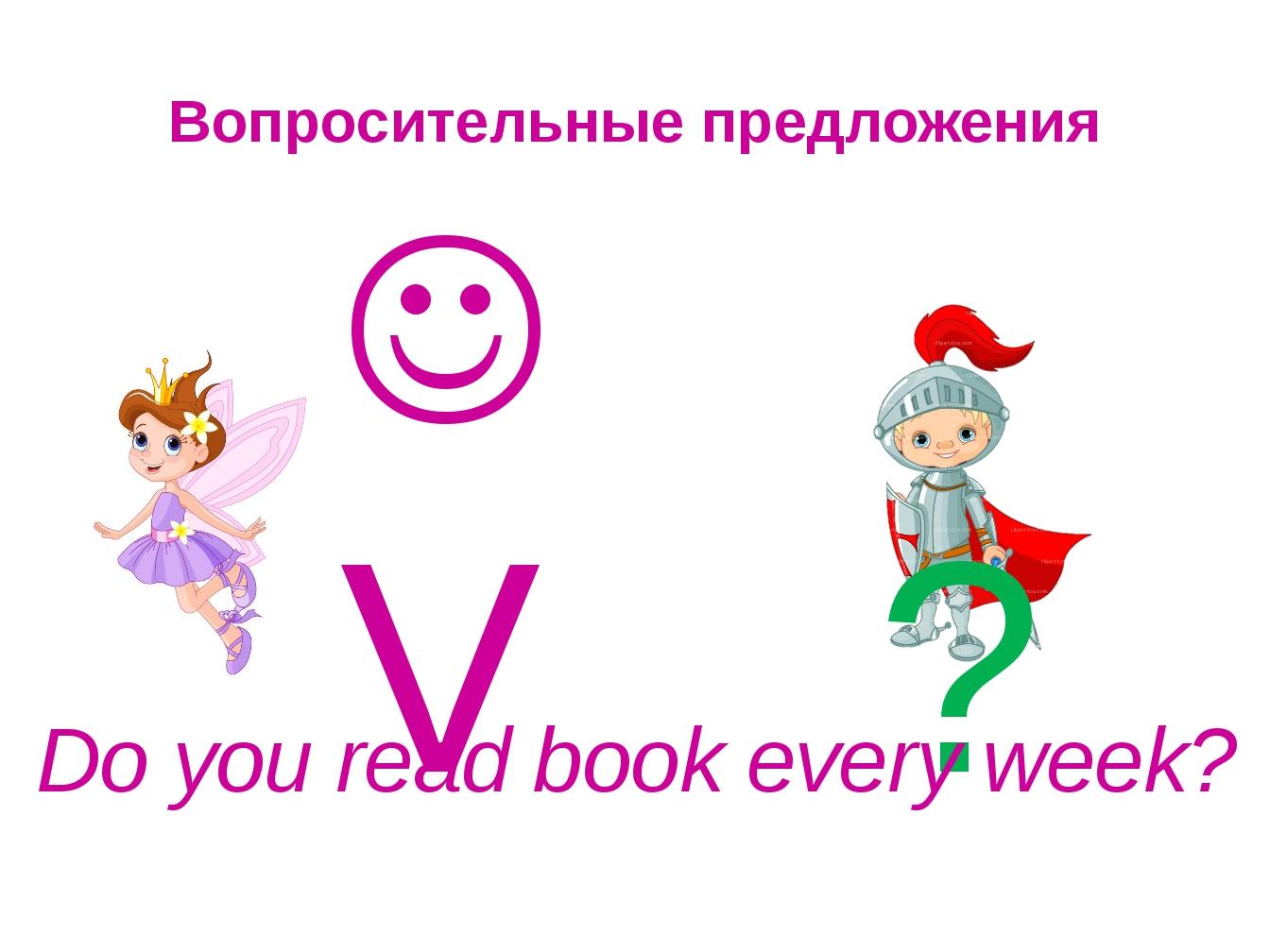 Вопросительные предложения  V ? Do you read book every week?