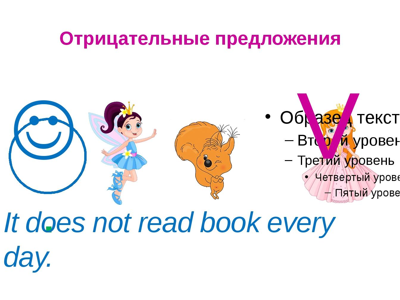 Отрицательные предложения  V . It does not read book every day.