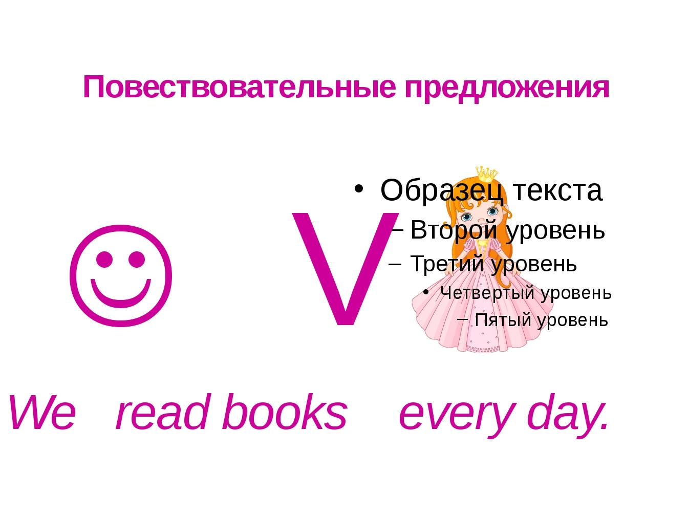 Повествовательные предложения  V We read books every day.