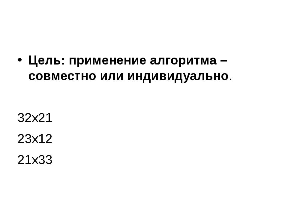 Цель: применение алгоритма – совместно или индивидуально. 32х21 23х12 21х33
