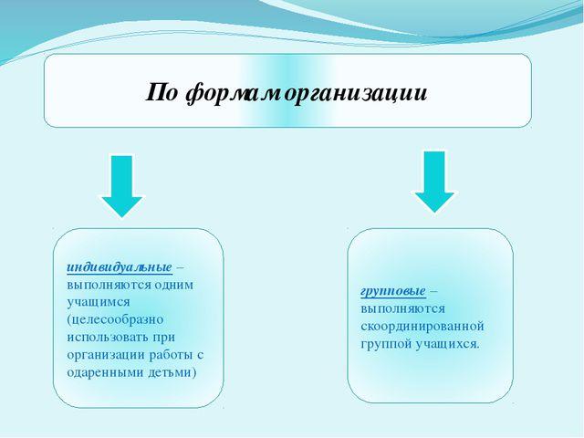 По формам организации индивидуальные – выполняются одним учащимся (целесообра...