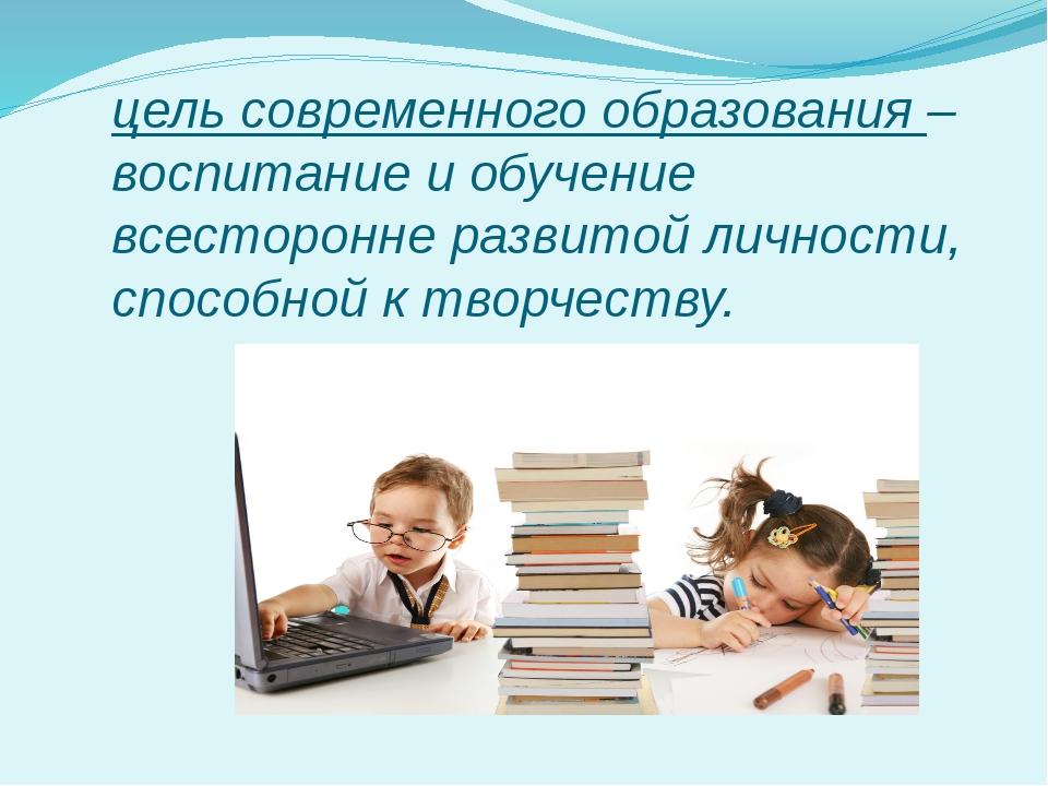 цель современного образования – воспитание и обучение всесторонне развитой ли...