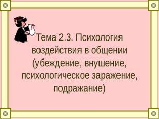 Тема 2.3. Психология воздействия в общении (убеждение, внушение, психологичес