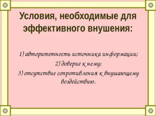 Условия, необходимые для эффективного внушения: 1)авторитетность источника и