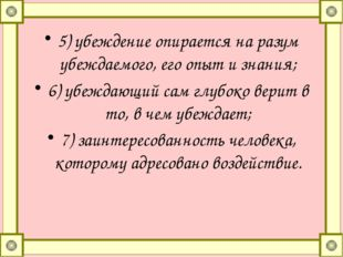5)убеждение опирается на разум убеждаемого, его опыт и знания; 6)убеждающий
