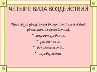 ЧЕТЫРЕ ВИДА ВОЗДЕЙСТВИЙ Процедура убеждения включает в себя 4 вида убеждающих