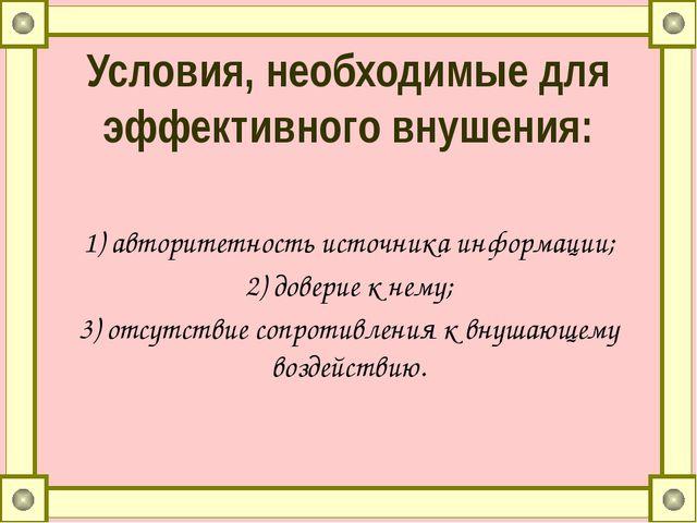 Условия, необходимые для эффективного внушения: 1)авторитетность источника и...