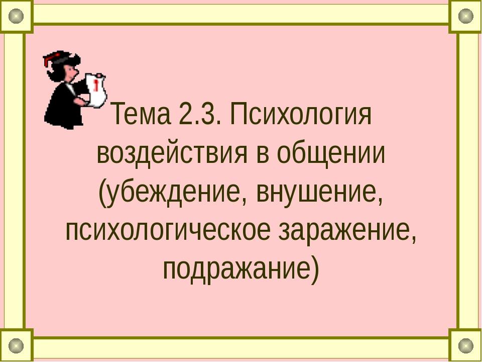 Тема 2.3. Психология воздействия в общении (убеждение, внушение, психологичес...