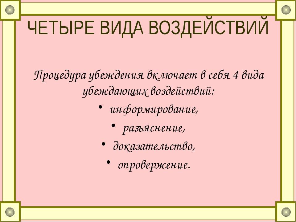 ЧЕТЫРЕ ВИДА ВОЗДЕЙСТВИЙ Процедура убеждения включает в себя 4 вида убеждающих...