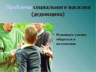 Проблема социального насилия (дедовщина) Развивать умение общаться в коллект