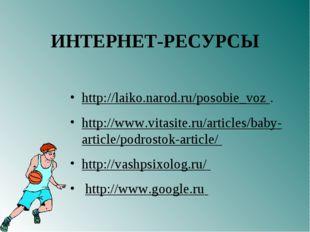 ИНТЕРНЕТ-РЕСУРСЫ http://laiko.narod.ru/posobie_voz . http://www.vitasite.ru/a