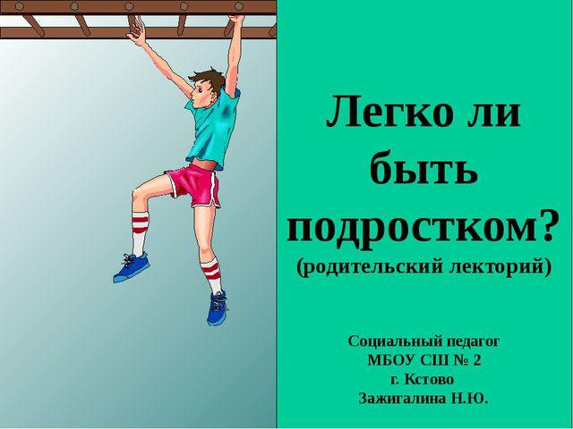 Легко ли быть подростком? (родительский лекторий) Социальный педагог МБОУ СШ...