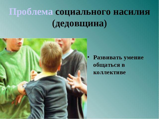 Проблема социального насилия (дедовщина) Развивать умение общаться в коллект...