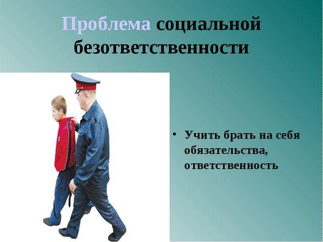 Проблема социальной безответственности Учить брать на себя обязательства, от...