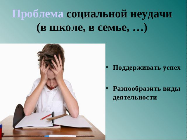 Проблема социальной неудачи (в школе, в семье, …) Поддерживать успех Разнооб...