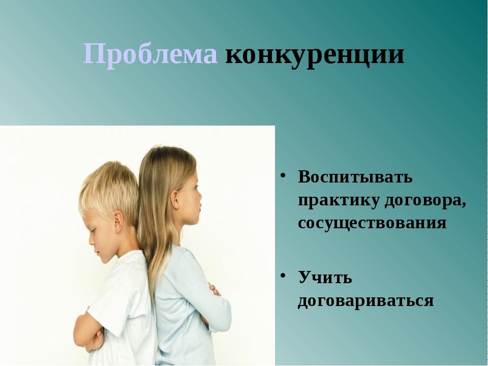Проблема конкуренции Воспитывать практику договора, сосуществования Учить до...