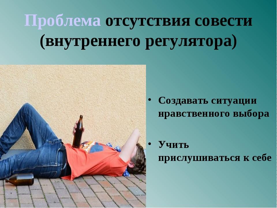 Проблема отсутствия совести (внутреннего регулятора) Создавать ситуации нравс...