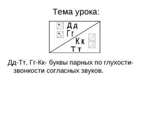 Тема урока: Дд-Тт, Гг-Кк- буквы парных по глухости-звонкости согласных звуков.