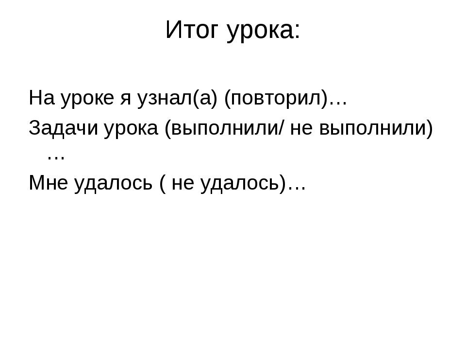 Итог урока: На уроке я узнал(а) (повторил)… Задачи урока (выполнили/ не выпол...