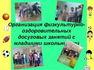 Организация физкультурно-оздоровительных досуговых занятий с младшими школьни