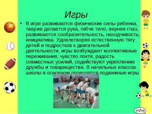 Игры В игре развиваются физические силы ребенка, тверже делается рука, гибче