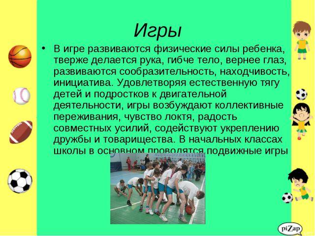 Игры В игре развиваются физические силы ребенка, тверже делается рука, гибче...