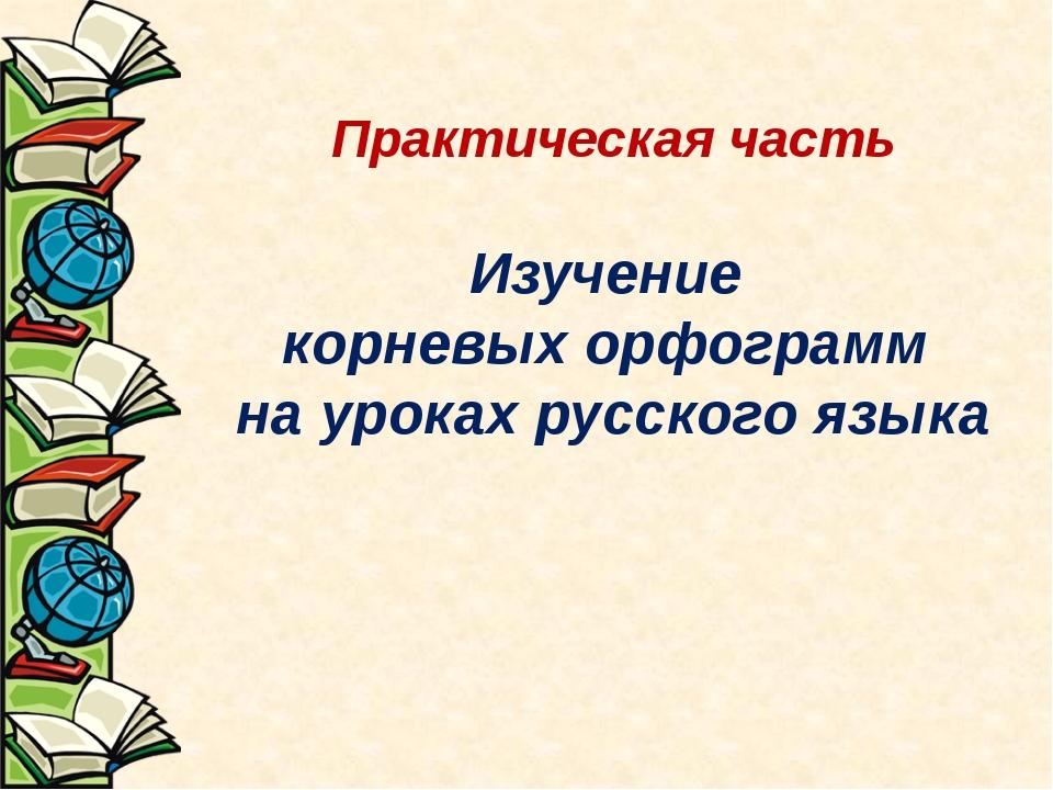 Практическая часть Изучение корневых орфограмм на уроках русского языка
