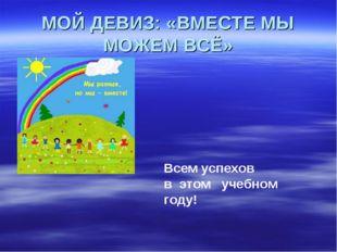 МОЙ ДЕВИЗ: «ВМЕСТЕ МЫ МОЖЕМ ВСЁ» Всем успехов в этом учебном году!