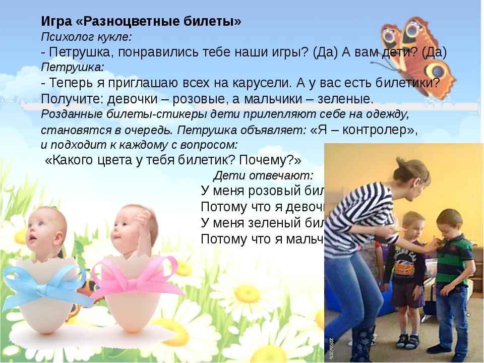 Игра «Разноцветные билеты» Психолог кукле: - Петрушка, понравились тебе наши...