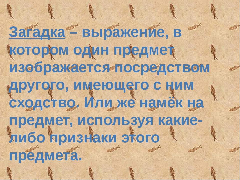 Загадка – выражение, в котором один предмет изображается посредством другого,...