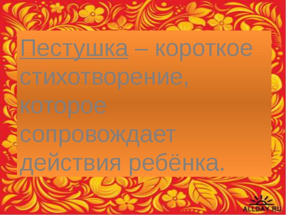 Пестушка – короткое стихотворение, которое сопровождает действия ребёнка.