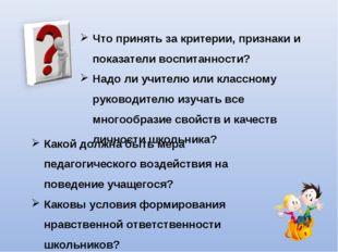 Что принять за критерии, признаки и показатели воспитанности? Надо ли учителю