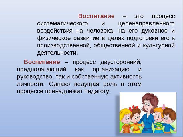 Воспитание – это процесс систематического и целенаправленного воздействия на...