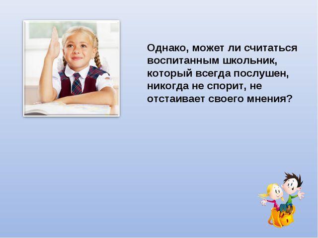 Однако, может ли считаться воспитанным школьник, который всегда послушен, ник...