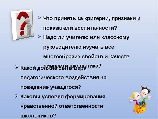 Что принять за критерии, признаки и показатели воспитанности? Надо ли учителю...