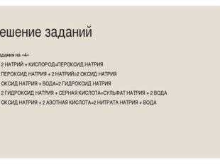 Решение заданий Задания на «4» 1) 2 НАТРИЙ + КИСЛОРОД=ПЕРОКСИД НАТРИЯ 2) ПЕРО