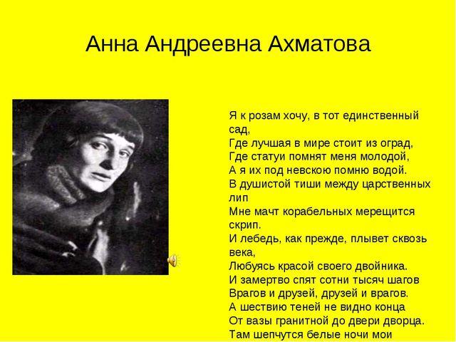 Анна Андреевна Ахматова Я к розам хочу, в тот единственный сад, Где лучшая в...