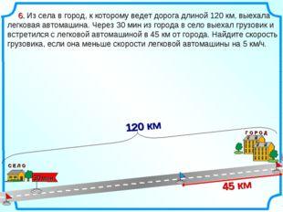 6. Из села в город, к которому ведет дорога длиной 120 км, выехала легковая