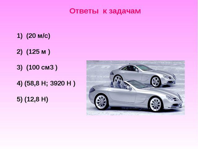 Ответы к задачам  1) (20 м/c) 2) (125 м ) 3) (100 см3 ) 4) (58,8 Н; 3920 Н...