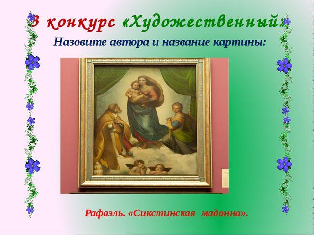 3 конкурс «Художественный» Назовите автора и название картины: Рафаэль. «Сикс...