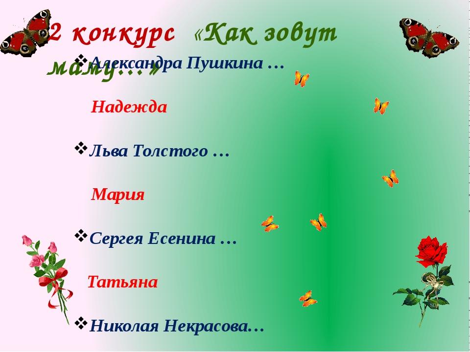 2 конкурс «Как зовут маму…» Александра Пушкина … Надежда Льва Толстого … Мари...