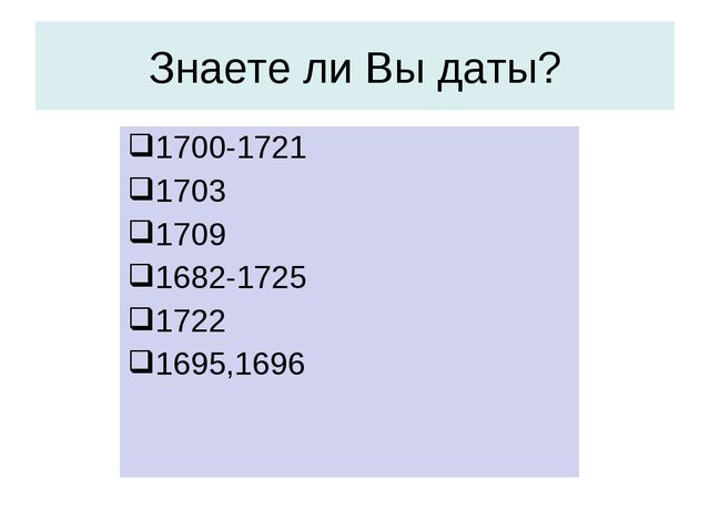 1700-1721 1703 1709 1682-1725 1722 1695,1696 Знаете ли Вы даты?