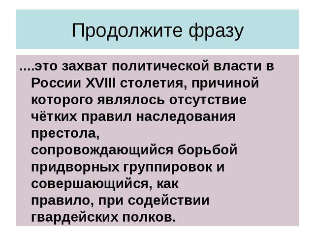 Продолжите фразу ....это захват политической власти в России XVIII столетия,...