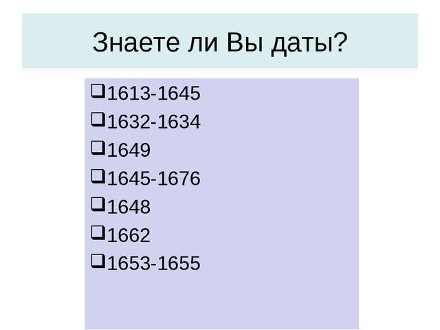 Знаете ли Вы даты? 1613-1645 1632-1634 1649 1645-1676 1648 1662 1653-1655