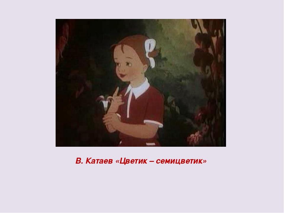 В. Катаев «Цветик – семицветик»