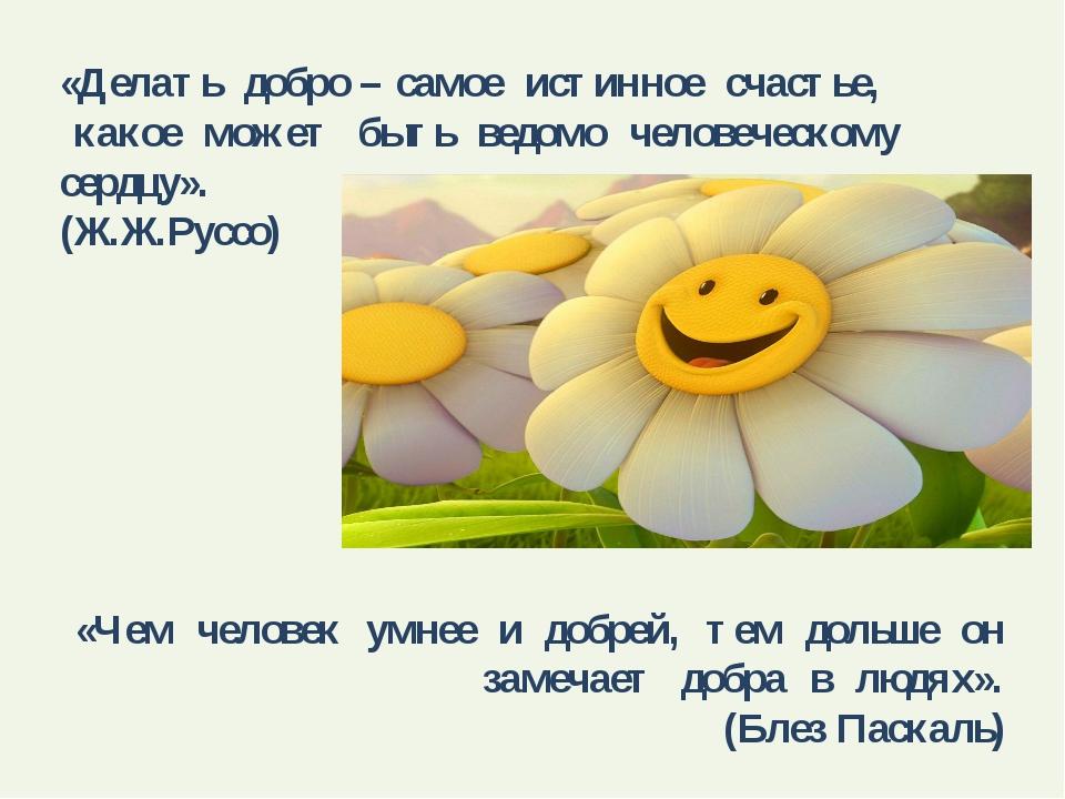 «Делать добро – самое истинное счастье, какое может быть ведомо человеческому...