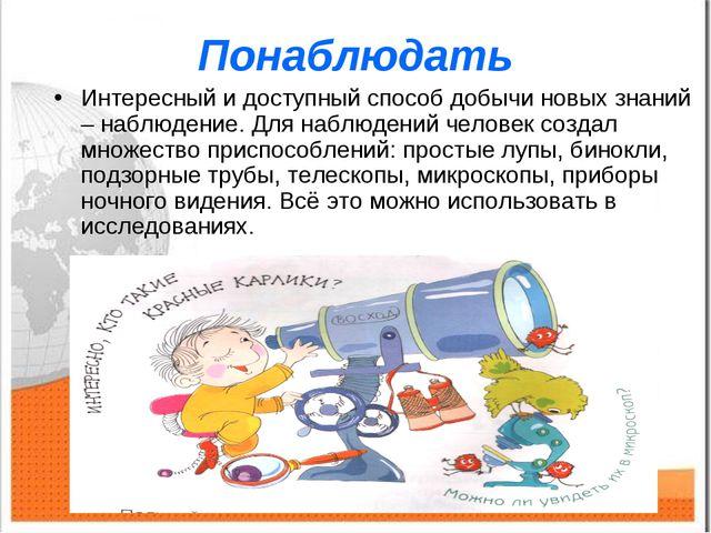 Понаблюдать Интересный и доступный способ добычи новых знаний – наблюдение. Д...
