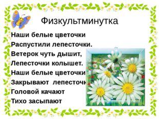 Физкультминутка Наши белые цветочки Распустили лепесточки. Ветерок чуть дышит