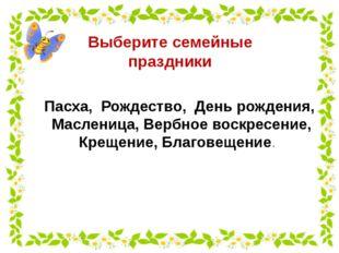 Выберите семейные праздники Пасха, Рождество, День рождения, Масленица, Вербн