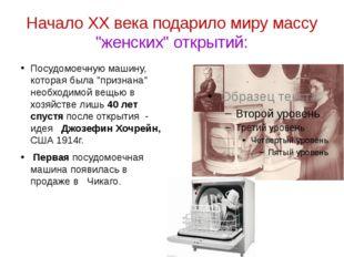 """Начало XX века подарило миру массу """"женских"""" открытий: Посудомоечную машину,"""
